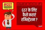VIDEO : GST के लिए कैसे कराएं रजिस्ट्रेशन?