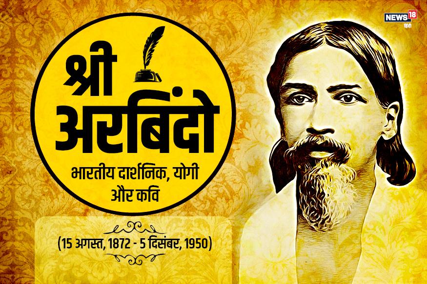 श्री अरबिंदो भारतीय दार्शनिक और योगी थे. 15 अगस्त को कोलकाता के एक प्रतिष्ठित बंगाली परिवार में इनका जन्म हुआ. पिता एक ख्यात डॉक्टर थे. युवावस्था में ही श्री अरबिंदो स्वतंत्रता संग्राम से जुड़ गए. बाद के वक्त में एक योगी और दार्शनिक के रूप में इन्हें जाना गया. पांडिचेरी में इनका एक आश्रम है, जिसके अनुयायी पूरी दुनिया में हैं.