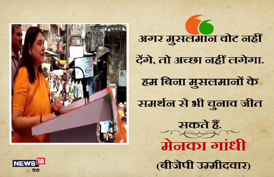 यूपी के सुल्तानपुर से भाजपा उम्मीदवार मेनका गांधी ने सुल्तानपुर की एक सभा में कहा था, 'अगर उन्हें मुसलमान वोट नहीं देंगे, तो अच्छा नहीं लगेगा. वो बिना मुसलमानों के समर्थन से भी चुनाव जीत सकती हैं. लेकिन अगर मुसलमान सहयोग करेंगे तो अच्छा लगेगा.'