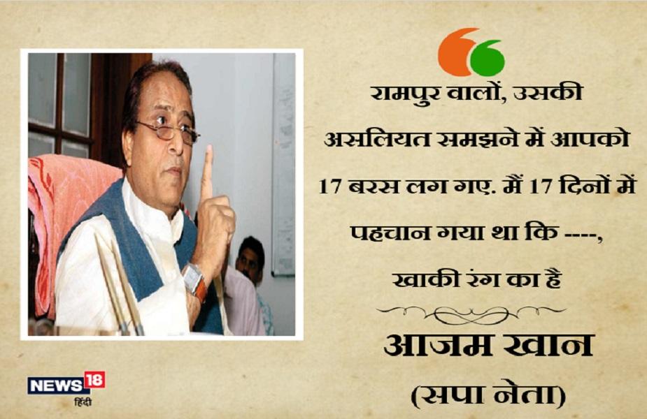 सपा नेता आजम खान ने जया प्रदा पर विवादित टिप्पणी करते हुए कहा कि रामपुर वालों, उसकी असलियत समझने में आपको 17 बरस लग गए. मैं 17 दिनों में पहचान गया था कि ----, खाकी रंग का है.