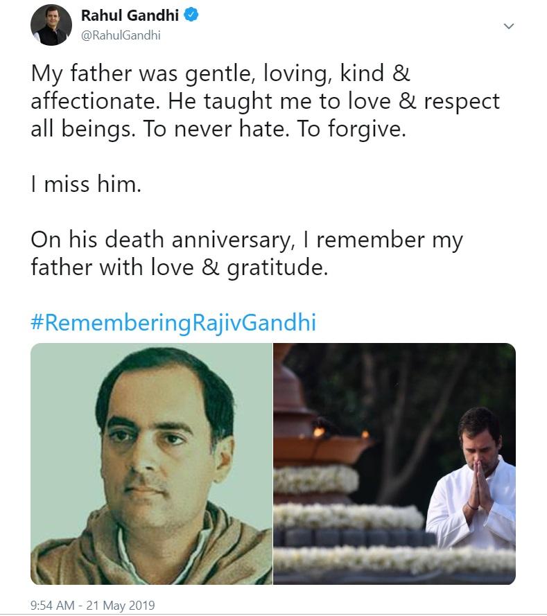 कांग्रेस अध्यक्ष राहुल गांधी ने भी पिता राजीव गांधी की पुण्यतिथि पर उन्हें याद किया. राहुल ने ट्विटर पर लिखा- 'मेरे पिता सौम्य, प्रेममय, दयालु और स्नेही थे. उन्होंने मुझे सभी से प्यार करना और उनका सम्मान करना सिखाया. नफ़रत करना नहीं सिखाया. माफ करना सिखाया. मुझे उनकी याद आती है. उनकी पुण्यतिथि पर, मैं अपने पिता को प्यार और कृतज्ञता के साथ याद करता हूं.'